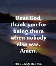 Dear God, thank you for being there when nobody else was.