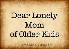 Dear Lonely Mom of older kids. Encouragement for the mom who feels she is mothering alone during the adolescent years.