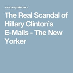 The Real Scandal of Hillary Clinton's E-Mails - The New Yorker