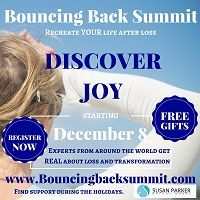 http://bouncingbacksummit.com/ Join us for FREE telesummit to recreate your life after loss, starting Dec 8, 2015. Hear personal stories of over 20 speakers who share their lessons and tips for dealing with and integrating loss into your life. Share with a friend or colleague who may need support this holiday.