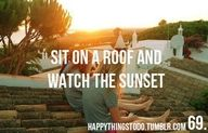 sit on the roof and watch the sunset. i think watching the sunrise would be really cool too.