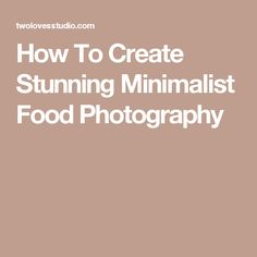 How To Create Stunning Minimalist Food Photography