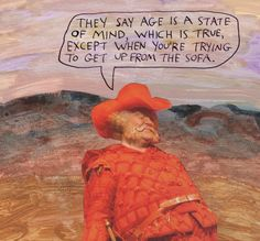They say age is a state of mind, which is true, except when you're trying to get up from the sofa. – Michael Lipsey