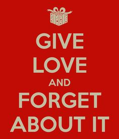 GIVE LOVE AND FORGET ABOUT IT
