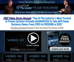 """My good friends Justice Eagan and Adam Chandler have just released their three free videos, that will show you """"One Of The Industry's Most Trusted & Proven Systems Virtually GUARANTEED To Take ANY Home Business Owner From ZERO to FREEDOM in 2015 with their Dream Year Challenge"""" Yes that good.   There are 3 FREE videos inside. Make sure you watch them all!  http://worldwideonlinesuccess.com/dream-year-challenge/"""