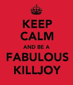 Lets all be FABULOUS KILLJOYS together :)