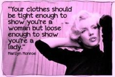 """""""Your clothes should be tight enough to show you're a woman but loose enough to show you're a lady"""" - Marilyn Monroe <3"""
