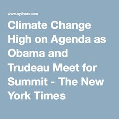 Climate Change High on Agenda as Obama and Trudeau Meet for Summit - The New York Times