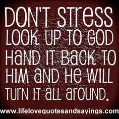Don't Stress...Look up to God...Hand it back to Him...And He will turn it around!