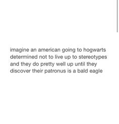 American at hogwarts with a bald eagle patronus. OMG.