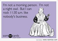 I'M NOT A MORNING PERSON AND I'M NOT A NIGHT OWL..BUT I CAN ...