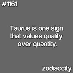 Taurus is the one sign that values QUALITY OVER QUANTITY. Both in objects & in PEOPLE.