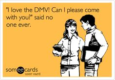 'I love the DMV! Can I please come with you?' said no one ever.