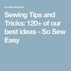 Sewing Tips and Tricks: 120+ of our best ideas - So Sew Easy