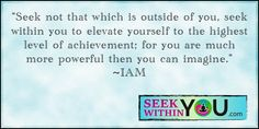"""Seek no that which is outside of you, seek within you to elevate yourself to the highest level of achievement; for you are much more powerful then you can imagine"" #quote"