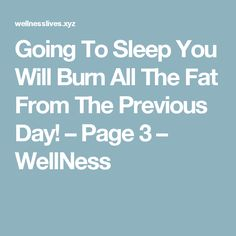 Going To Sleep You Will Burn All The Fat From The Previous Day! – Page 3 – WellNess