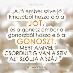 """""""A jó ember szíve jó kincséből hozza elő a jót, és a gonosz ember a gonoszból hozza elő a gonoszt. Mert amivel csordultig van a szív, azt szólja a száj."""" (Lukács 6:45) Biblical Quotes, Bible Quotes, Bible Verses, Motivational Quotes, Spiritus, God Is Good, Gods Love, Prayers, Religion"""