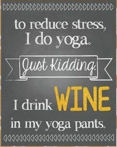 to reduce stress I do yoga just kidding I drink wine in my yoga pants. Great Quotes, Funny Quotes, Inspirational Quotes, Humor Quotes, Beer Quotes, Funny Humor, Mama Memes, Mom Jokes, Wein Poster