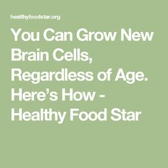 You Can Grow New Brain Cells, Regardless of Age. Here's How - Healthy Food Star