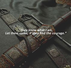 """""""They know what I am. Let them come, if they have the courage."""""""