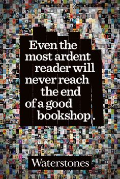 Even the most ardent reader will never reach the end of a good bookshop.