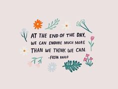 At the end of the day we can endure much more than we think we can - Frida Kahlo • positive, motivational, and inspirational quotes
