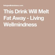 This Drink Will Melt Fat Away - Living Wellmindness