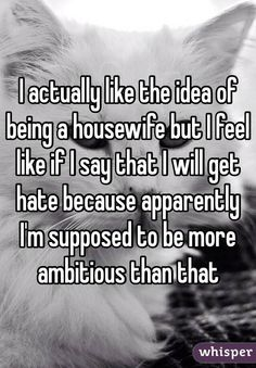 """I actually like the idea of being a housewife but I feel like if I say that I will get hate because apparently I'm supposed to be more ambitious than that """