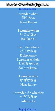 I wonder what... 何かなぁ Nani Kana~ I wonder when いつかなぁ Itsu kana~ I wonder where どこかなぁ Doko kana~ I wonder which.. どちらかなぁ dochira kana~ I wonder why なぜかなぁ Naze kana~ I wonder if / whether ~だろうか ~darou ka / How to Wonder in Japanese / linguajunkie.com / linguajunkie.com #Japanese #learn #phrases