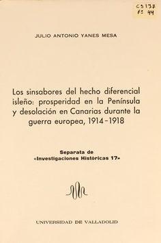 Los sinsabores del hecho diferencial isleño : prosperidad en la Península y desolación en Canarias durante la guerra europea, 1914-1918 / Julio Antonio Yanes Mesa.1997 http://absysnetweb.bbtk.ull.es/cgi-bin/abnetopac01?TITN=201219