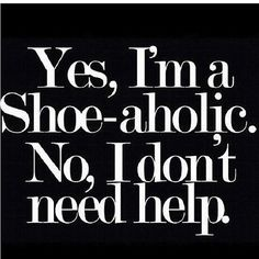 Yes, i'm a shoe-aholic. No, I don't Need help #shopping #quotes
