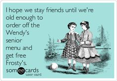 I hope we stay friends until we're old enough to order off the Wendy's senior menu and get free Frosty's.