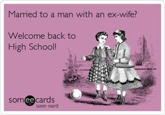 Married to a man with an ex-wife? Welcome back to High School!