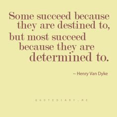 """""""Some succeed because they are destined to, but most succeed because they are determined to."""" - Henry Van Dyke"""