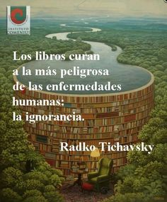 Books cure the most dangerous of human illnesses: ignorance.