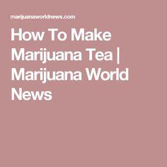 How To Make Marijuana Tea | Marijuana World News