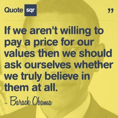 If we aren't willing to pay a price for our values then we should ask ourselves whether we truly believe in them at all. - Barack Obama #quotesqr