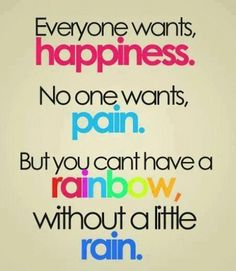 Everyone wants, happines. no one wants, pain. but you can't have a rainbow, without a little rain. within the best life quotes 2017