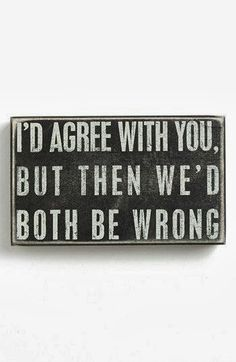 I'd agree with you but then we'd both be wrong | Inspirational Quotes