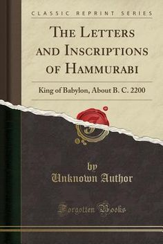 The Letters and Inscriptions of Hammurabi: King of Babylon, about B. C. 2200 (Classic Reprint)