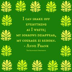 """""""I can shake off everything as I write; my sorrows disappear, my courage is reborn."""" - Anne Frank"""
