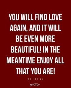 """You will find love again, and it will be even more beautiful! In the meantime enjoy all that YOU are!"""" — Rihanna"""