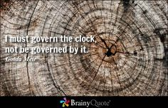 I must govern the clock, not be governed by it. - Golda Meir