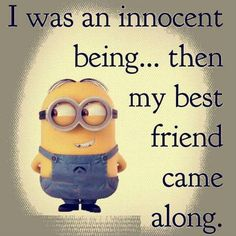 I was an innocent being, then my best friend came along ...but to be fair, I think we're pretty even in the 'who got who in trouble' dept.