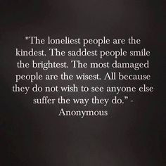 Lonely people kindest . sad people smile brightest .  damaged people wisest . Can't stand to see anyone else suffer.