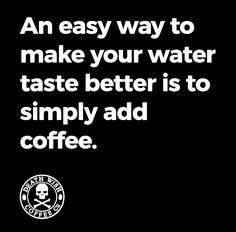 An easy way to make Your water taste better is to simply add coffee