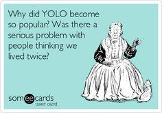 Why did YOLO become so popular? Was there a serious problem with people thinking we lived twice?