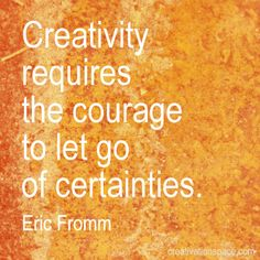 Creativity requires the courage to let go of certainties. (Eric Fromm)