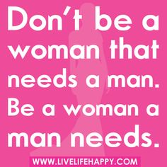 Don't be a woman that needs a man. Be a woman a man needs.