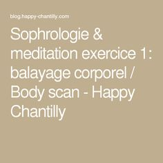 Sophrologie & meditation exercice 1: balayage corporel / Body scan - Happy Chantilly